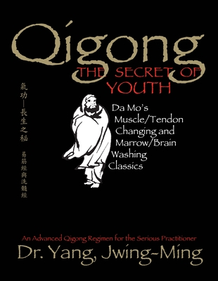 Qigong, the Secret of Youth: Da Mo's Muscle/Tendon Changing and Marrow/Brain Washing Classics - Jwing-Ming, Yang, and Yang, Jwing-Ming, Dr., PH.D., and Yang