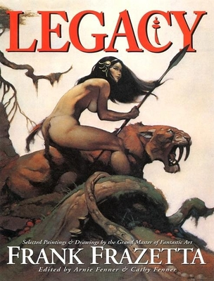 Legacy: Selected Paintings and Drawings by the Grand Master of Fantastic Art, Frank Frazetta - Fenner, Arnie (Editor), and Fenner, Cathy (Editor), and Frazetta, Frank