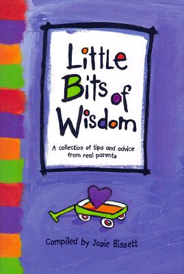 Little Bits of Wisdom: A Collection of Tips and Advice for Real Parents - Bissett, Josie (Compiled by), and Zadra, Dan (Editor), and Yamada, Kobi (Designer), and Potter, Steve (Designer)