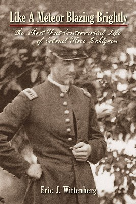 Like a Meteor Blazing Brightly: The Short But Controversial Life of Colonel Ulric Dahlgren - Wittenberg, Eric J