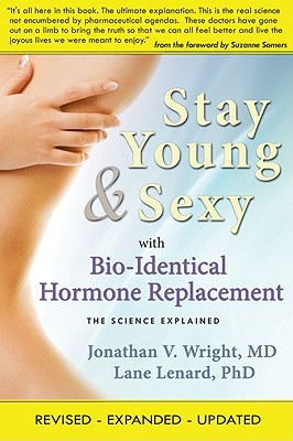 Stay Young & Sexy with Bio-Identical Hormone Replacement: The Science Explained - Wright, Jonathan V, and Lenard, Lane, Ph.D.