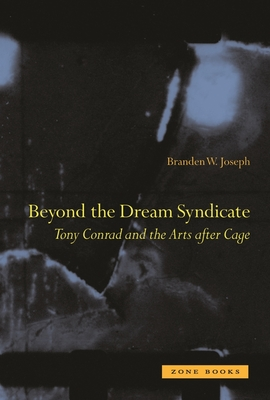 Beyond the Dream Syndicate: Tony Conrad and the Arts After Cage - Joseph, Branden W.