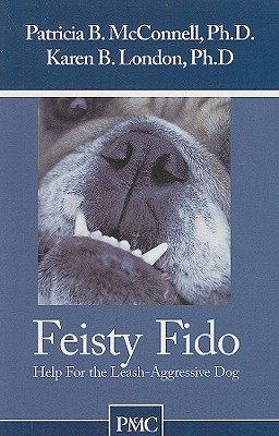 Feisty Fido: Help for the Leash Aggressive Dog - McConnell, Patricia B, PH.D., and London, Karen B, PhD