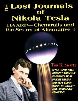 The Lost Journals of Nikola Tesla: HAARP - Chemtrails and the Secret of Alternative 4 - Swartz, Tim