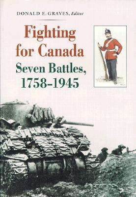 Fighting for Canada: Seven Battles, 1758-1945 - Graves, Donald E (Editor), and Grodzinski, John R, Major, and Malcomson, Robert