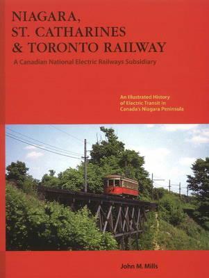 Niagara St. Catharines & Toronto Railway: Electric Transit in Canada's Niagara Peninsula - Mills, John