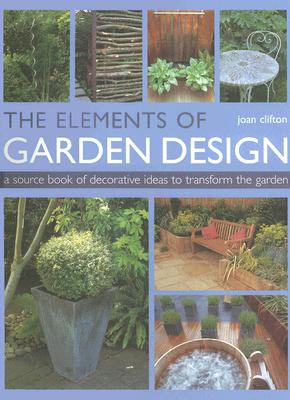 The Elements of Garden Design: A Source Book of Decorative Ideas to Transform the Garden - Clifton, Joan, and Whitworth, Jo (Photographer)