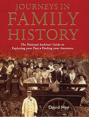 Journeys in Family History: The National Archives' Guide to Exploring Your Past & Finding Your Ancestors - Hey, David