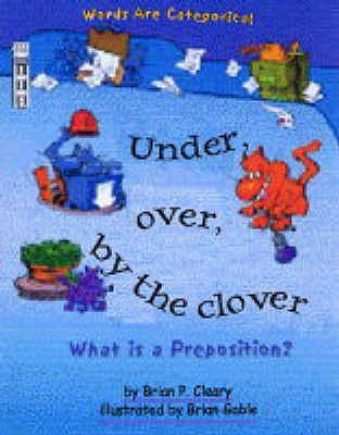 Under, Over, by the Clover: What is a Preposition? - Cleary, Brian P., and Smith, Karen Barker (Volume editor)