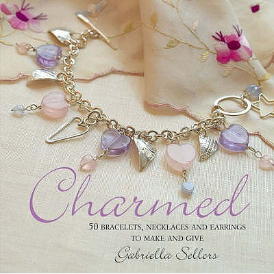 Charmed: 50 Bracelets, Necklaces and Earrings to Make and Give - Sellors, Gabriella