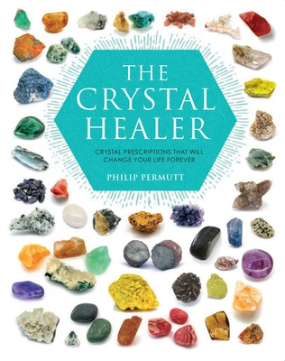 The Crystal Healer: Crystal Prescriptions That Will Change Your Life Forever - Permutt, Philip