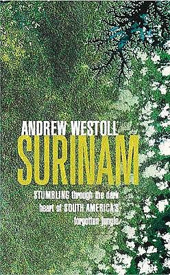 Surinam: Stumbling Through the Dark Heart of South America's Forgotten Jungle - Westoll, Andrew