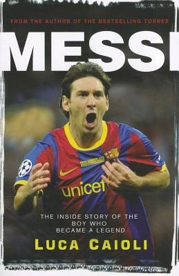 Messi: The Inside Story of the Boy Who Became a Legend - Caioli, Luca