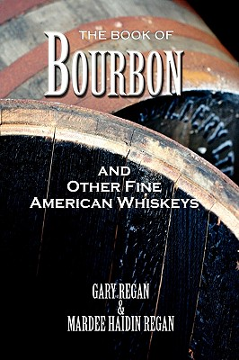 The Book of Bourbon and Other Fine American Whiskeys - Regan, Gary, and Regan, Mardee Haidin, and Regan, Gaz