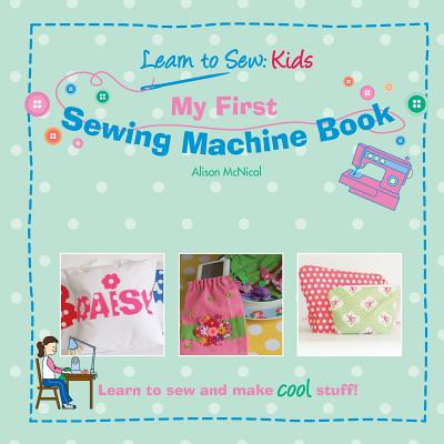 My First Sewing Machine Book: Learn to Sew: Kids - McNicol, Alison