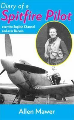Diary of a Spitfire Pilot: Over the English Channel and Over Darwin - Mawer, Granville Allen