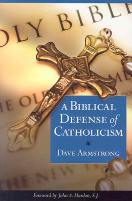 A Biblical Defense of Catholicism - Armstrong, Dave