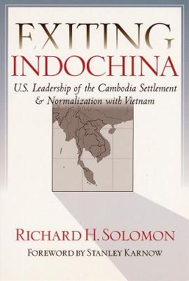 Exiting Indochina: U.S. Leadership of the Cambodia Settlement & Normalization with Vietnam - Solomon, Richard H, and Karnow, Stanley (Foreword by)