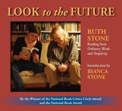 Look to the Future: Ruth Stone Reading from Ordinary Words and Simplicity - Stone, Ruth, and Stone, Bianca (Introduction by)
