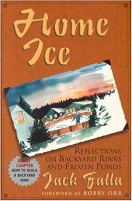 Home Ice: Reflections on Backyard Rinks - Falla, Jack, and Orr, Bobby (Foreword by)