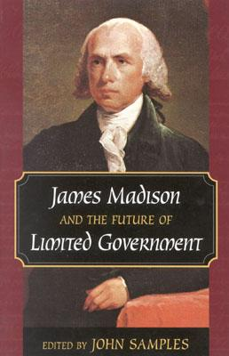 James Madison and the Future of Limited Government - Samples, John, PH.D. (Editor)