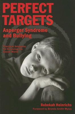 Perfect Targets: Asperger Syndrome and Bullying: Practical Solutions for Surviving the Social World - Heinrichs, Rebekah, and Myles, Brenda Smith, Dr. (Foreword by)