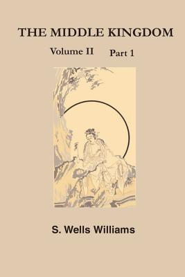 The Middle Kingdom: A Survey of the Geography, Government, Literature, Social Life, Arts, and History of the Chinese Empire Andits Inhabitants - Williams, S Wells
