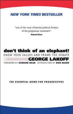 Don't Think of an Elephant!: Know Your Values and Frame the Debate - Lakoff, George, and Dean, Howard, Dr., M.D., and Hazen, Don