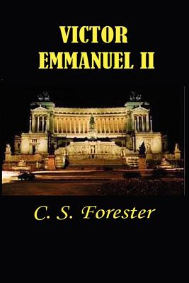 Victor Emmanuel II: And the Union of Italy - Forester, C S