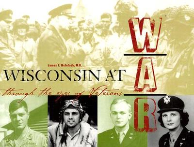 Wisconsin at War - Wisconsin Veterans Museum Foundation, and McIntosh, Dr James, and McIntosh, James F, MD