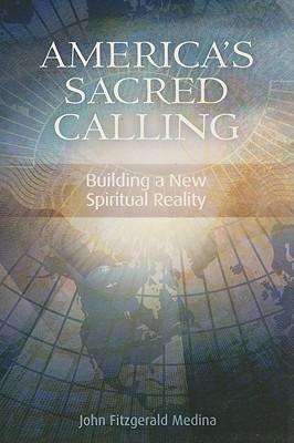 America's Sacred Calling: Building a New Spiritual Reality - Medina, John Fitzgerald