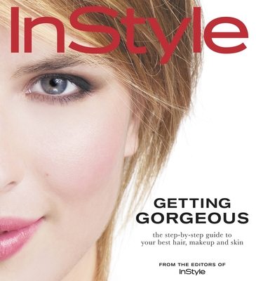 Instyle: Getting Gorgeous: The Step-By-Step Guide to Your Best Hair, Makeup and Skin - In Style Magazine, and Tung, Jennifer