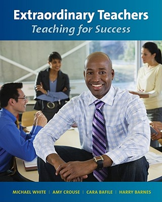 Extraordinary Teachers: Teaching for Success - White, Michael, and Crouse, Amy, and Bafile, Cara