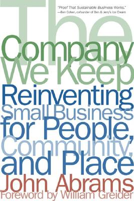 The Company We Keep: Reinventing Small Business for People, Community, and Place - Abrams, John, and Greider, William (Foreword by)