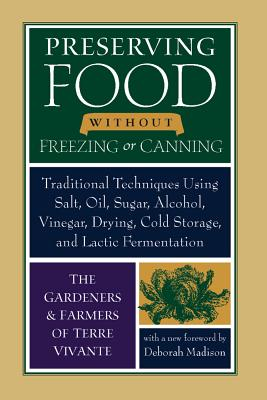 Preserving Food Without Freezing or Canning: Old World Techniques and Recipes - Madison, Deborah (Foreword by), and Gardeners & Farmers of Terre Vivante (Creator)