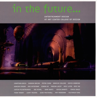 In the Future...: Entertainment Design at Art Center College of Design - Bach, Jonathan, and Bacon, Darren, and Chan, Peter
