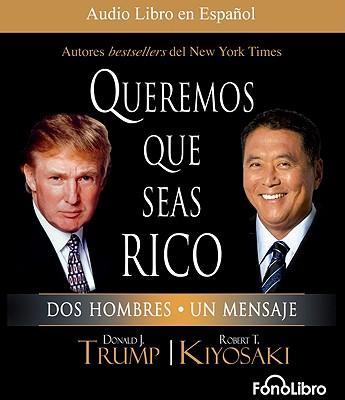 Queremos Que Seas Rico: DOS Hombres, Un Mensaje - Trump, Donald J, and Kiyosaki, Robert