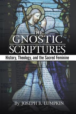 The Gnostic Scriptures: History, Theology, and the Sacred Feminine - Lumpkin, Joseph B