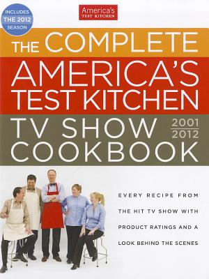 The Complete America's Test Kitchen TV Show Cookbook: Every Recipe from the Hit TV Show with Product Ratings and a Look Behind the Scenes - Editors at America's Test Kitchen (Editor)