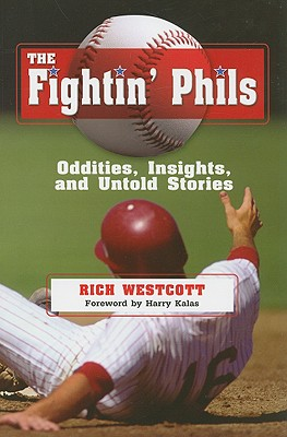 The Fightin' Phils: Oddities, Insights, and Untold Stories - Westcott, Rich, and Kalas, Harry (Foreword by)