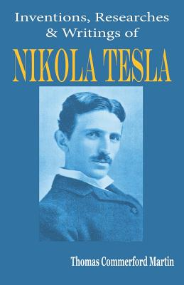 Nikola Tesla: His Inventions, Researches and Writings - Martin, Thomas Commerford