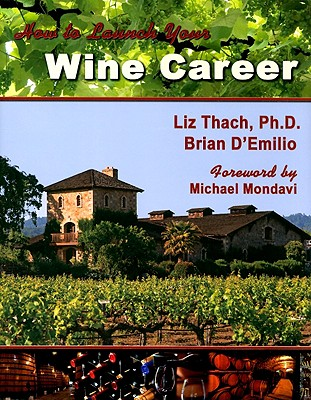 How to Launch Your Wine Career - Thach, Liz, and D'Emilio, Brian, and Mondavi, Michael (Foreword by)