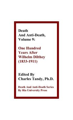 Death and Anti-Death, Volume 9: One Hundred Years After Wilhelm Dilthey (1833-1911) - Tandy, Charles, Ph.D. (Editor), and Herstein, Gary L (Contributions by), and Wang, Sinclair T (Contributions by)