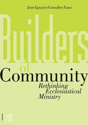 Builders of Community: Rethinking Ecclesiastical Ministry - Gonzalez Faus, Jose Ignacio