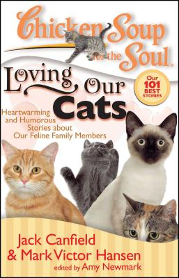 Chicken Soup for the Soul: Loving Our Cats: Heartwarming and Humorous Stories about Our Feline Family Members - Canfield, Jack, and Hansen, Mark Victor, and Newmark, Amy (Editor)