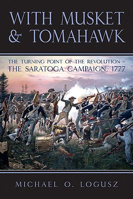 With Musket and Tomahawk: The Saratoga Campaign and the Wilderness War of 1777 -