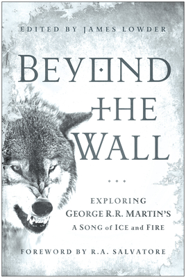 Beyond the Wall: Exploring George R. R. Martin's A Song of Ice and Fire, from A Game of Thrones to A Dance with Dragons - Lowder, James
