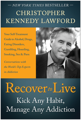 Recover to Live: Kick Any Habit, Manage Any Addiction: Your Self-Treatment Guide to Alcohol, Drugs, Eating Disorders, Gambling, Hoarding, Smoking, Sex, and Porn - Lawford, Christopher Kennedy