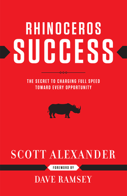 Rhinoceros Success: The Secret to Charging Full Speed Toward Every Opportunity - Alexander, Scott, and Ramsey, Dave (Foreword by)