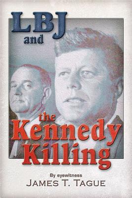 LBJ and the Kennedy Killing: By Eyewitness - Tague, James T